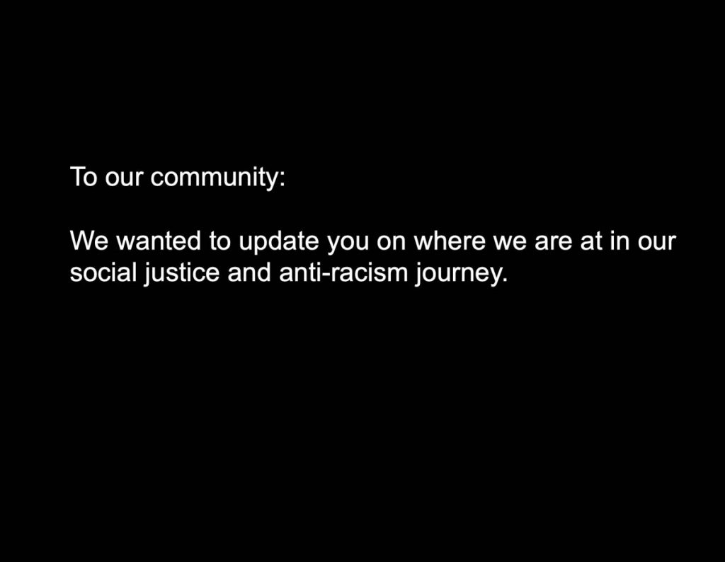 To our community: We wanted. To update you on where we are at in our social justice and anti-racism journey.