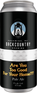 Backcountry Brewing | Are You Too Good For Your Home??? | Pale Ale - Front of Can